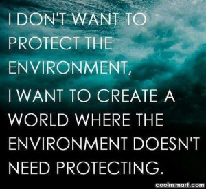 Environment Quote: I don't want to protect environment. I...