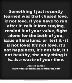 Something I just recently learned was that chased love, is not love ...
