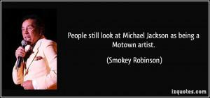... look at Michael Jackson as being a Motown artist. - Smokey Robinson