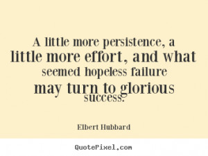 ... more persistence, a little more.. Elbert Hubbard famous success quotes