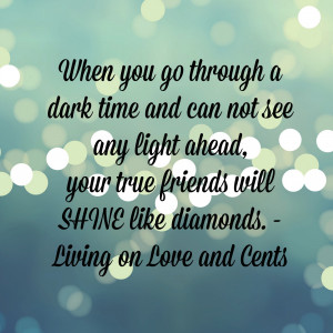 ... not see any light ahead, your true friends will SHINE like diamonds