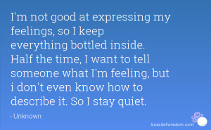 not good at expressing my feelings, so I keep everything bottled ...