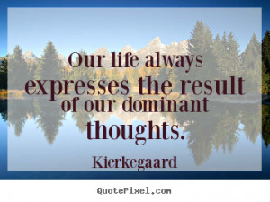 Quotes about inspirational - Our life always expresses the result of ...