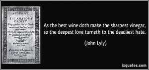 so the deepest love turneth to the deadliest hate John Lyly