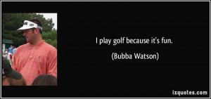 play golf because it's fun. - Bubba Watson
