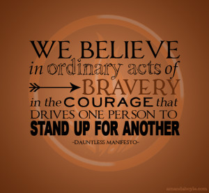 We believe in ordinary acts of bravery. In the courage that drives one ...