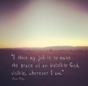 grace of an invisible God, visible, wherever I am. -Paul Tripp #quotes ...