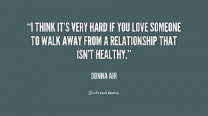 think it's very hard if you love someone to walk away from a ...