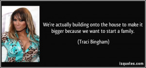 ... to make it bigger because we want to start a family. - Traci Bingham