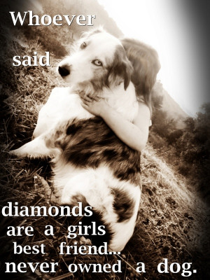 Whoever Said Diamonds Are A Girls Best Friend Never Owned A Dog