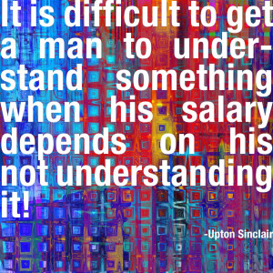 It is difficult to get a man to understand something when his salary ...