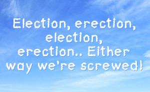 Election, erection, election, erection.. Either way we're screwed!