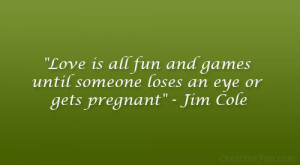 Love is all fun and games until someone loses an eye or gets pregnant ...
