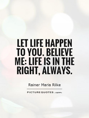 Let life happen to you. Believe me: life is in the right, always ...
