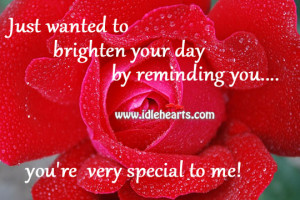 ... to brighten your day by reminding you. you're very special to me