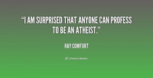 am surprised that anyone can profess to be an atheist.""
