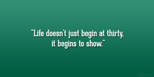 """Life doesn't just begin at thirty, it begins to show."""""""