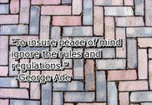 """To insure peace of mind ignore the rules and regulations. """" ~ George ..."""