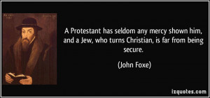 ... and a Jew, who turns Christian, is far from being secure. - John Foxe