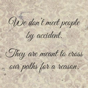 We don't meet people by accident, they're meant to cross our paths for ...