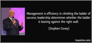 Management is efficiency in climbing the ladder of success; leadership ...