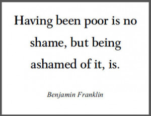 Having been poor is no shame, but being ashamed of it, is.