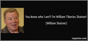 You know who I am?! I'm William Tiberius Shatner! - William Shatner