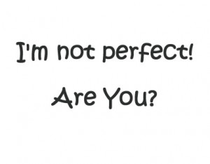 ... collection of quotes and sayings on I'm not perfect (Im not perfect