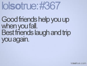 Good friends help you up when you fall.Best friends laugh and trip you ...