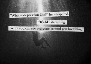 What is depression like?' he whispered. 'It's like drowning. Except ...