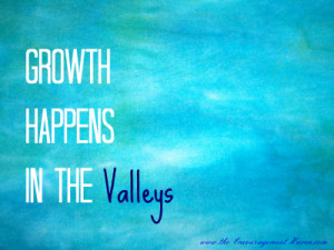 Life Quotes- Growth happens in the valleys...Change Quotes
