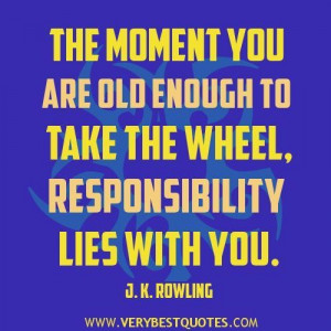 Responsibility quotes the moment you are old enough to take the wheel ...