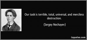 ... , total, universal, and merciless destruction. - Sergey Nechayev