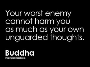 ... worst enemy cannot harm you as much as your own unguarded thoughts