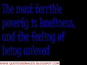 ... most terrible poverty is loneliness and the feeling of being unloved