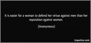 her virtue against men than her reputation against women. - Anonymous ...
