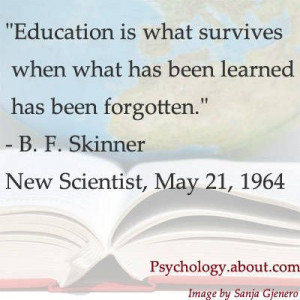 bf skinner quote Education is what survives when what something ...