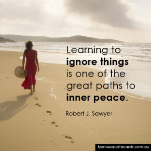 Learning to ignore things is one of the great paths to inner peace ...