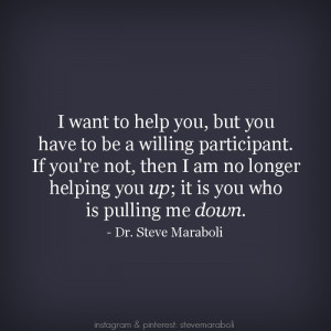 ... want to help you, but you have to be a willing participant. If you're