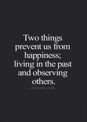 ... prevent us from being happy..living in the last and observing others