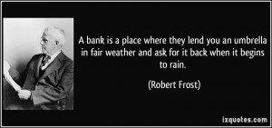 bank is a place where they lend you an umbrella in fair weather and ...