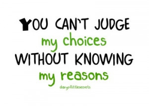 you_cant_judge_my_choices_without_knowing_my_reasons_quote