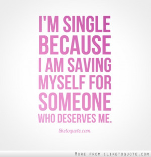 single because I am saving myself for someone who deserves me.