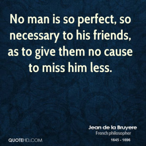 No man is so perfect, so necessary to his friends, as to give them no ...