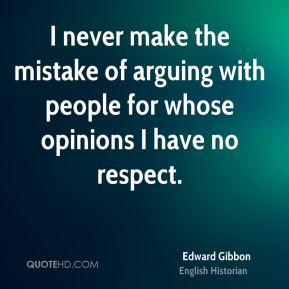 Edward Gibbon - I never make the mistake of arguing with people for ...