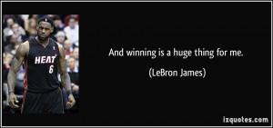 And winning is a huge thing for me. - LeBron James