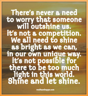 There's never a need to worry that someone will outshine us. It's not ...
