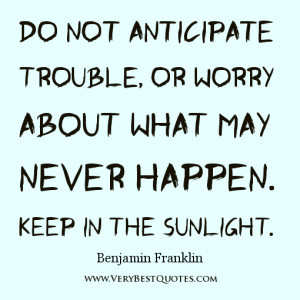 Do not anticipate trouble, or worry about what may never happen. Keep ...