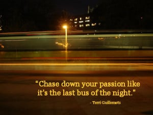 Chase Down Your Passion Like It's The Last Bus Of The Night""