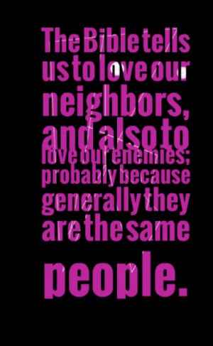The Bible tells us to love our neighbors, and also to love our enemies ...